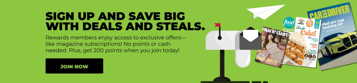 SIGN UP AND SAVE BIG WITH DEALS AND STEALS. Rewards members enjoy access to exclusive offers—like magazine subscriptions! No points or cash needed. Plus, get 200 points when you join today! JOIN NOW