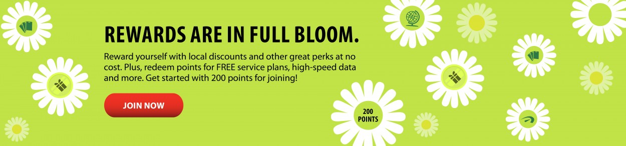REWARDS ARE IN FULL BLOOM. Reward yourself with local discounts and other great perks at no cost. Plus, redeem points for FREE service plans, high-speed data and more. Get started with 200 points for joining! JOIN NOW