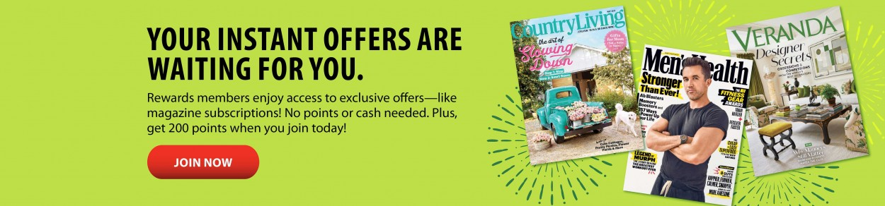 YOUR INSTANT OFFERS ARE WAITING FOR YOU. Rewards members enjoy access to exclusive offers—like magazine subscriptions! No points or cash needed. Plus, get 200 points when you join today! JOIN NOW