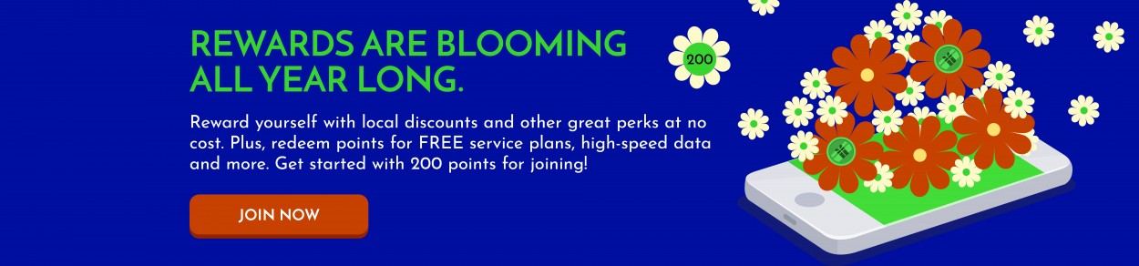 REWARDS ARE BLOOMING ALL YEAR LONG. Reward yourself with local discounts and other great perks at no cost. Plus, redeem points for FREE service plans, high-speed data and more. Get started with 200 points for joining! JOIN NOW