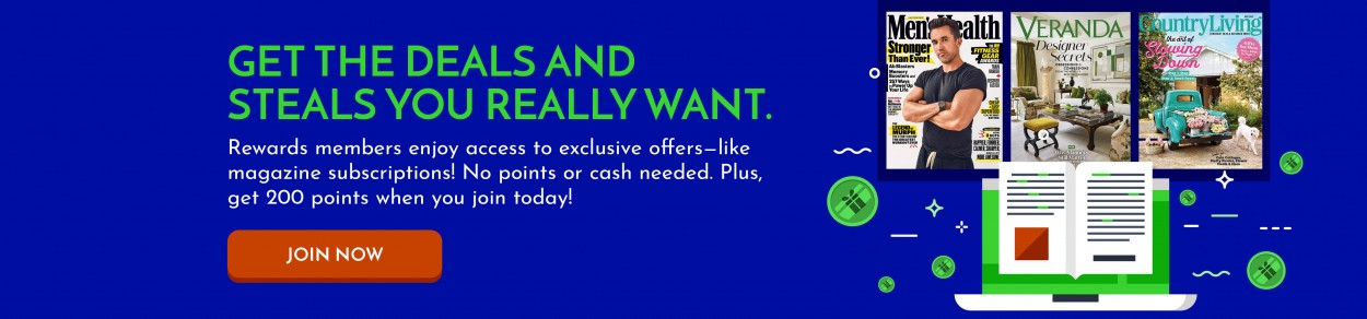 GET THE DEALS AND STEALS YOU REALLY WANT. Rewards members enjoy access to exclusive offers—like magazine subscriptions! No points or cash needed. Plus, get 200 points when you join today! JOIN NOW