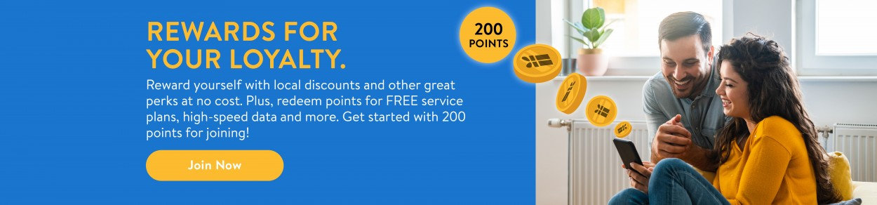 REWARDS FOR YOUR LOYALTY. Reward yourself with local discounts and other great perks at no cost. Plus, redeem points for FREE service plans, high-speed data and more. Get started with 200 points for joining! Join Now