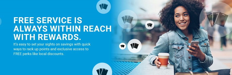 FREE SERVICE IS ALWAYS WITHIN REACH WITH REWARDS. It's easy to set your sights on Rewards savings with the many quick ways to rack up points. Plus, you get exclusive access to perks like local discounts.