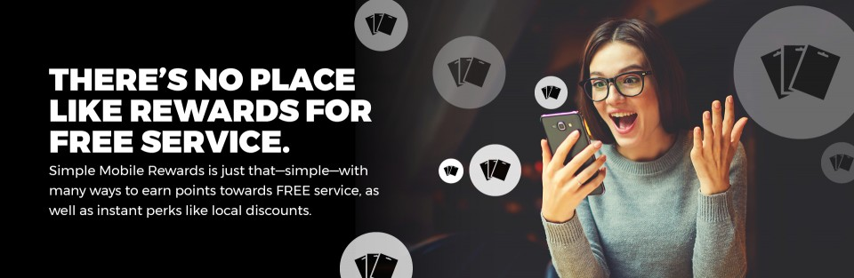 THERE'S NO PLACE LIKE REWARDS FOR FREE SERVICE. Simple Mobile Rewards is just that—simple—with many ways to earn points towards FREE service, as well as instant perks like local discounts.