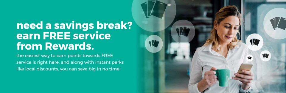 need a savings break? earn FREE service from Rewards. the easiest way to earn points towards FREE service is right here, and along with instant perks like local discounts, you can save big in no time!