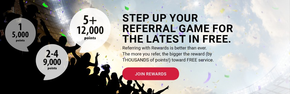 STEP UP YOUR REFERRAL GAME FOR THE LATEST IN FREE. Referring with Rewards is better than ever. The more you refer, the bigger the reward (by THOUSANDS of points!) toward FREE service. JOIN REWARDS