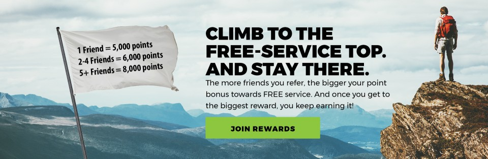 CLIMB TO THE FREE-SERVICE TOP. AND STAY THERE. The more friends you refer, the bigger your point bonus towards FREE service. And once you get to the biggest reward, you keep earning it! JOIN REWARDS