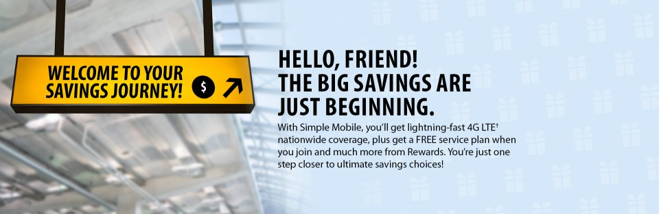 HELLO, FRIEND! THE BIG SAVINGS ARE JUST BEGINNING. With Simple mobile, you'll get lightning-fast 4G LTE† nationwide coverage, plus a FREE service plan when you join and much more from Rewards. You're just one step closer to ultimate savings choices!