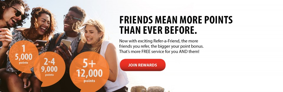 FRIENDS MEAN MORE POINTS THAN EVER BEFORE. Now with exciting Refer-a-Friend, the more friends you refer, the bigger your point bonus. That's more FREE service for you AND them! JOIN REWARDS