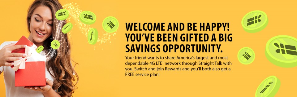 WELCOME AND BE HAPPY! YOU'VE BEEN GIFTED A BIG SAVINGS OPPORTUNITY. Your friend wants to share America's largest and most dependable 4G LTE† network through Straight Talk with you. Switch and join Rewards and you'll both also get a FREE service plan!