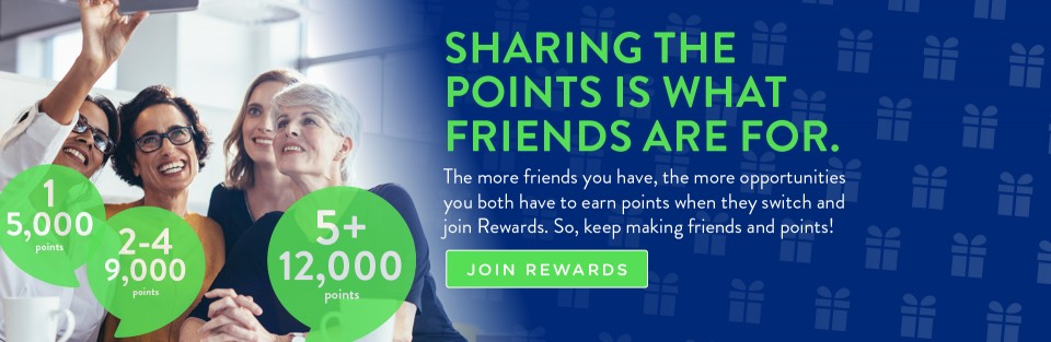 SHARING THE POINTS IS WHAT FRIENDS ARE FOR.  The more friends you have, the more opportunities you both have to earn points when they switch and join Rewards. So, keep making friends and points!  JOIN REWARDS
