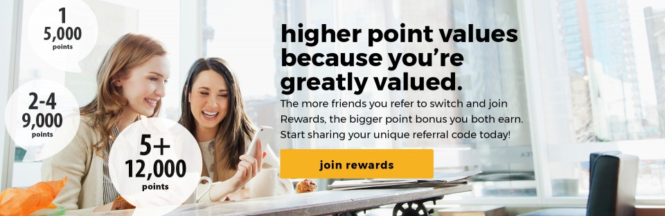 HIGHER POINT VALUES BECAUSE YOU'RE GREATLY VALUED. The more friends you refer to switch and join Rewards, the bigger point bonus you both earn. Start sharing your unique referral code today! JOIN REWARDS