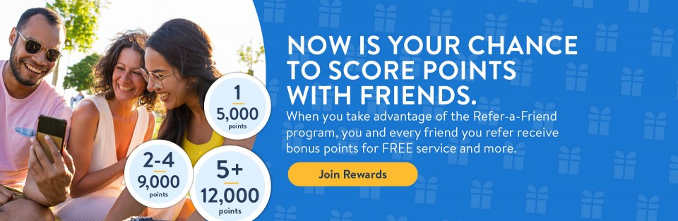 NOW IS YOUR CHANCE TO SCORE POINTS WITH FRIENDS.  When you take advantage of the Refer-a-Friend program, you and every friend you refer receive bonus points for FREE service and more.  Join Rewards